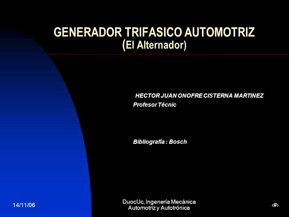14/11/06 DuocUc, Ingenería Mecánica Automotriz y Autotrónica 1 GENERADOR TRIFASICO AUTOMOTRIZ ( El Alternador) HECTOR JUAN ONOFRE CISTERNA MARTINEZ Profesor Técnic Bibliografía : Bosch