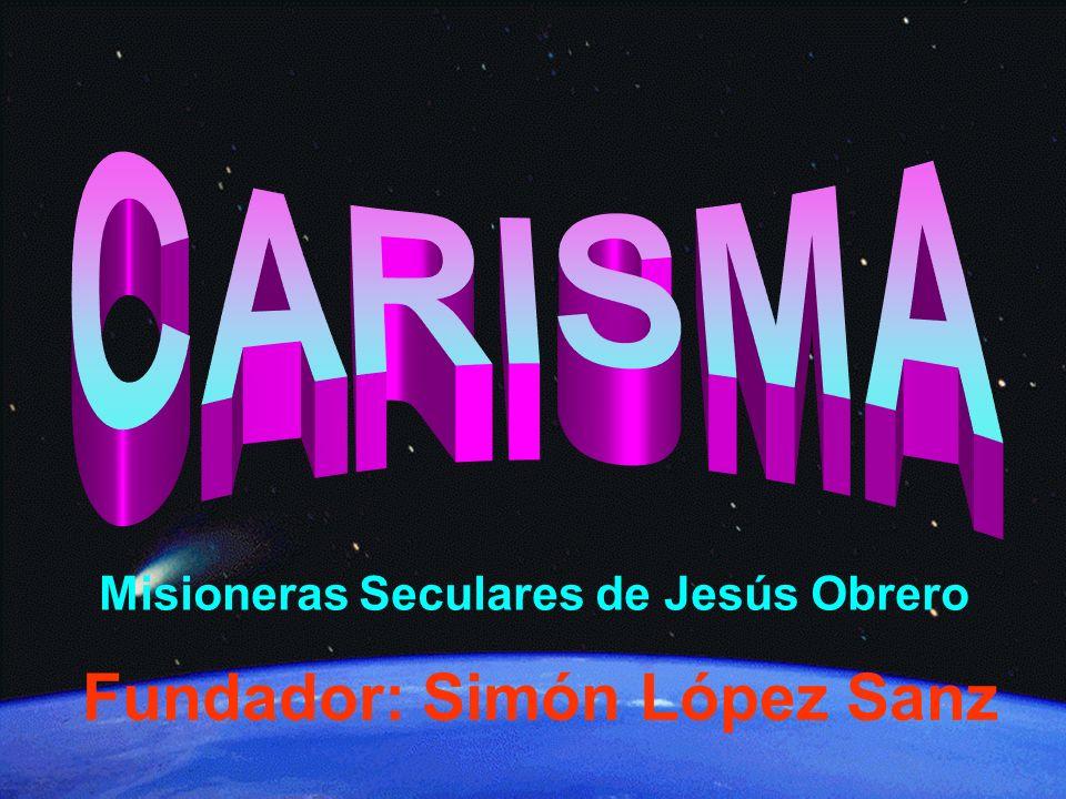 Misioneras Seculares de Jesús Obrero Fundador: Simón lópez sanz Misioneras Seculares de Jesús Obrero Fundador: Simón López Sanz