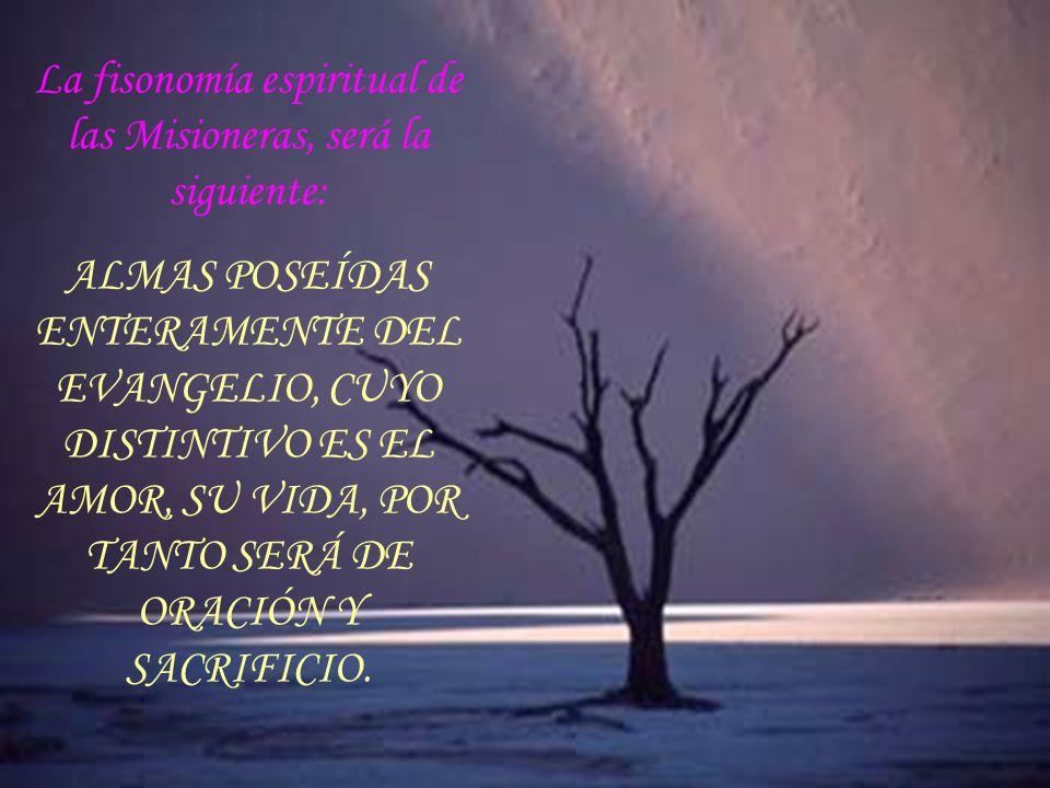 La fisonomía espiritual de las Misioneras, será la siguiente: ALMAS POSEÍDAS ENTERAMENTE DEL EVANGELIO, CUYO DISTINTIVO ES EL AMOR, SU VIDA, POR TANTO SERÁ DE ORACIÓN Y SACRIFICIO.