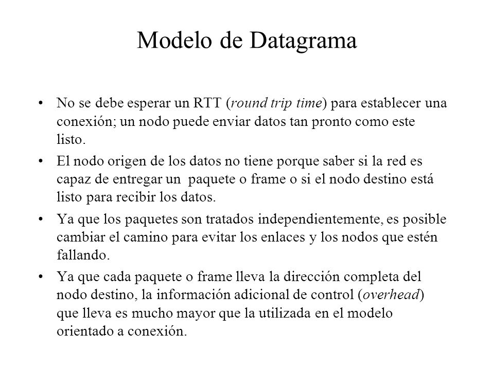 Modelo de Datagrama No se debe esperar un RTT (round trip time) para establecer una conexión; un nodo puede enviar datos tan pronto como este listo. E