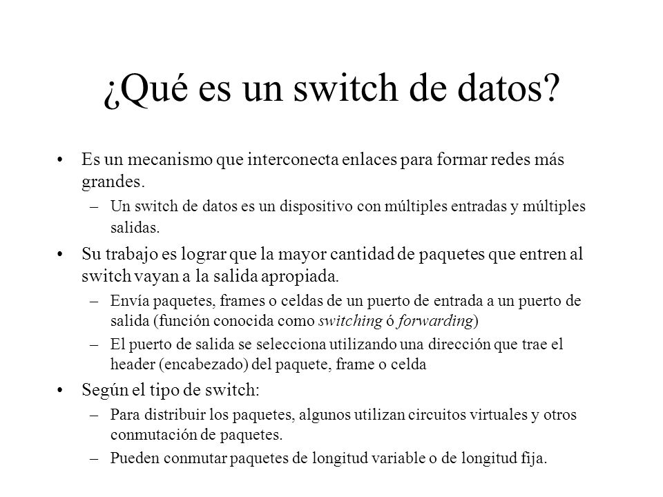 ¿Qué es un switch de datos? Es un mecanismo que interconecta enlaces para formar redes más grandes. –Un switch de datos es un dispositivo con múltiple