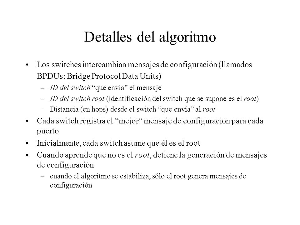 Detalles del algoritmo Los switches intercambian mensajes de configuración (llamados BPDUs: Bridge Protocol Data Units) –ID del switch que envía el me