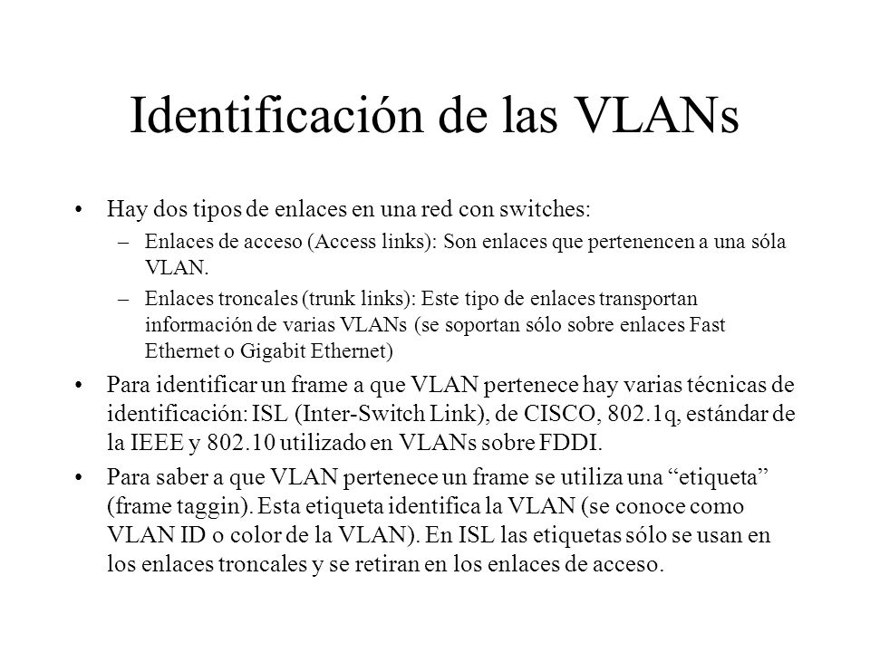 Identificación de las VLANs Hay dos tipos de enlaces en una red con switches: –Enlaces de acceso (Access links): Son enlaces que pertenencen a una sól