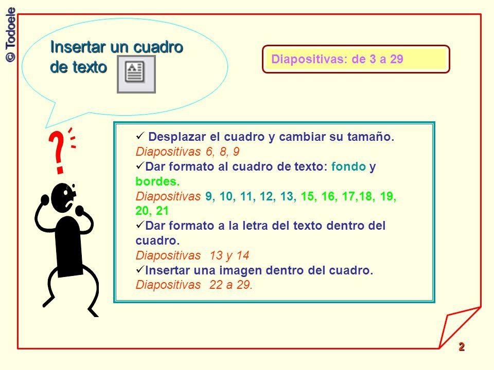 © Todoele 2 Desplazar el cuadro y cambiar su tamaño. Diapositivas 6, 8, 9 Dar formato al cuadro de texto: fondo y bordes. Diapositivas 9, 10, 11, 12,