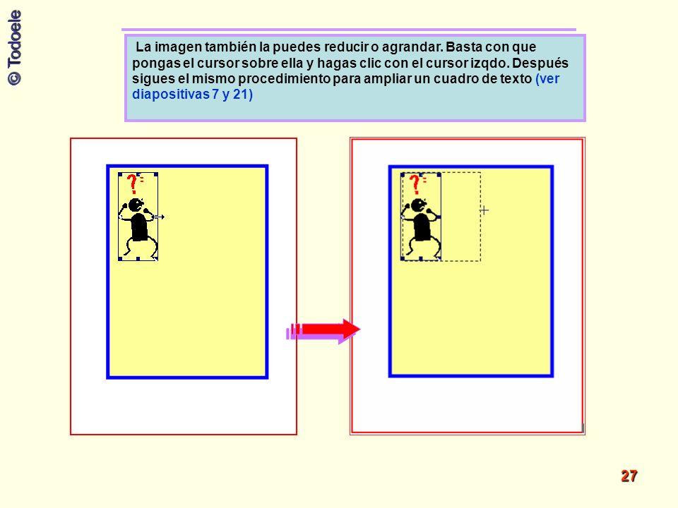 © Todoele 27 La imagen también la puedes reducir o agrandar. Basta con que pongas el cursor sobre ella y hagas clic con el cursor izqdo. Después sigue