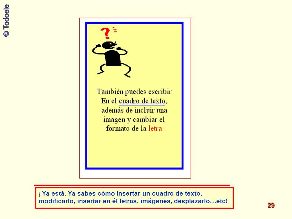 © Todoele 29 ¡ Ya está. Ya sabes cómo insertar un cuadro de texto, modificarlo, insertar en él letras, imágenes, desplazarlo…etc!