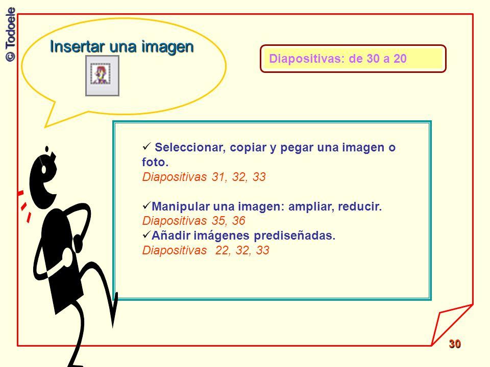 © Todoele 30 Seleccionar, copiar y pegar una imagen o foto. Diapositivas 31, 32, 33 Manipular una imagen: ampliar, reducir. Diapositivas 35, 36 Añadir