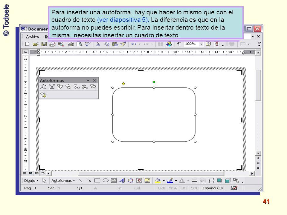 © Todoele 41 Para insertar una autoforma, hay que hacer lo mismo que con el cuadro de texto (ver diapositiva 5). La diferencia es que en la autoforma