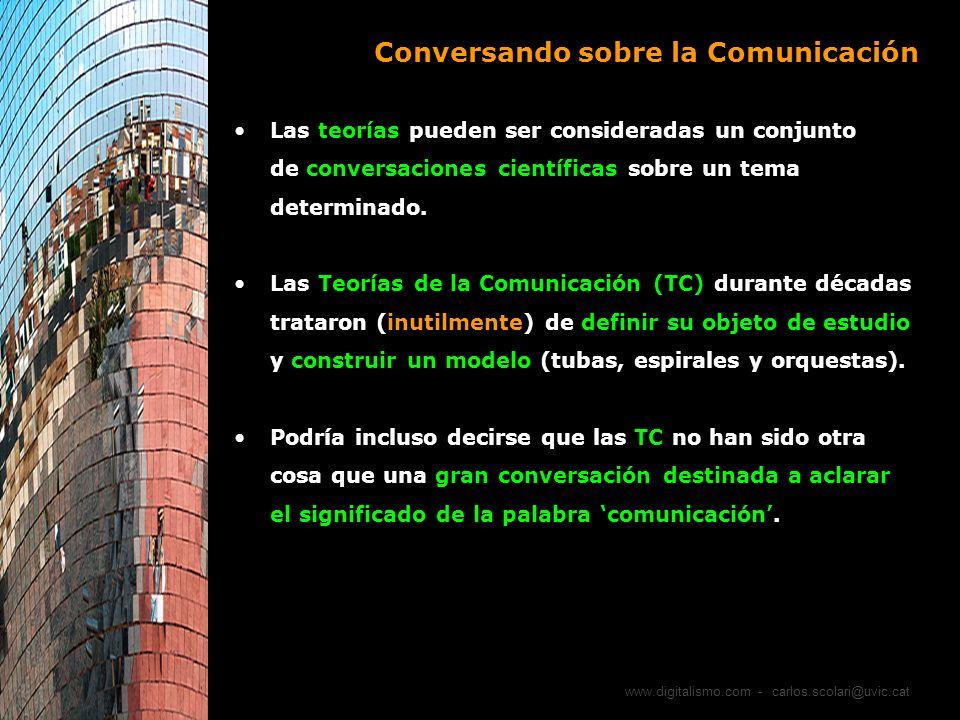 www.digitalismo.com - carlos.scolari@uvic.cat Conversando sobre la Comunicación Las teorías pueden ser consideradas un conjunto de conversaciones cien