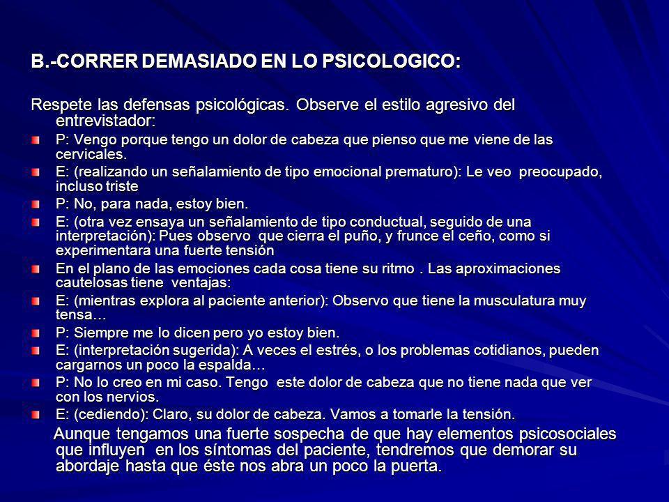 B.-CORRER DEMASIADO EN LO PSICOLOGICO: Respete las defensas psicológicas. Observe el estilo agresivo del entrevistador: P: Vengo porque tengo un dolor