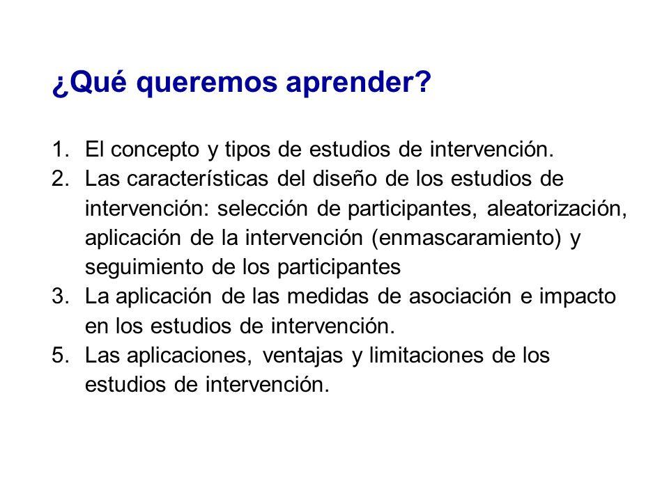 ¿Qué queremos aprender? 1.El concepto y tipos de estudios de intervención. 2.Las características del diseño de los estudios de intervención: selección