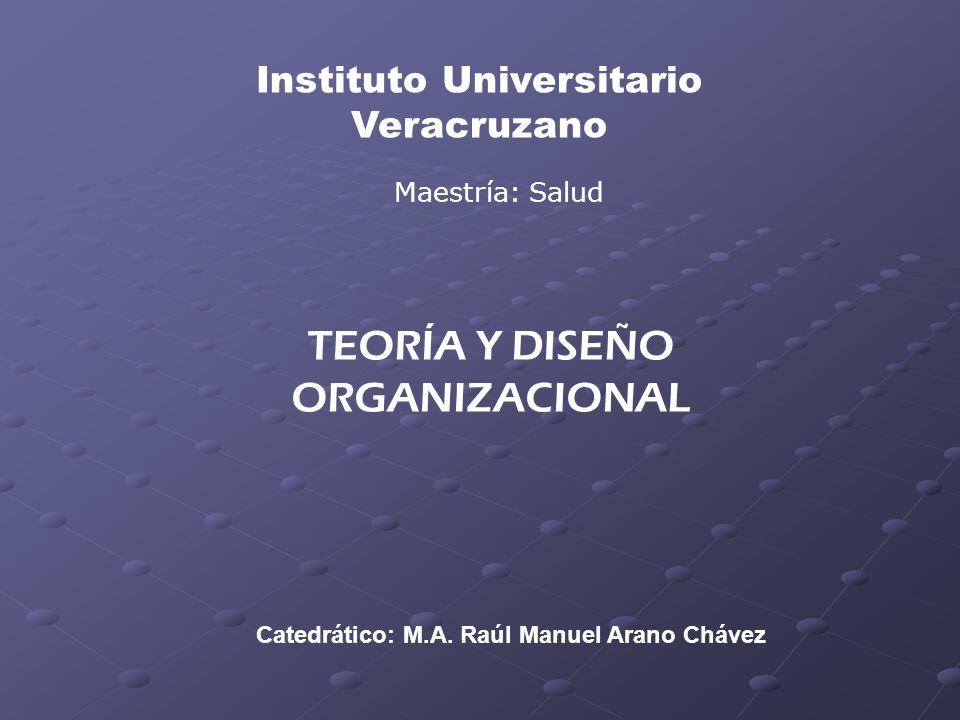 Catedrático: M.A. Raúl Manuel Arano Chávez Instituto Universitario Veracruzano Maestría: Salud TEORÍA Y DISEÑO ORGANIZACIONAL