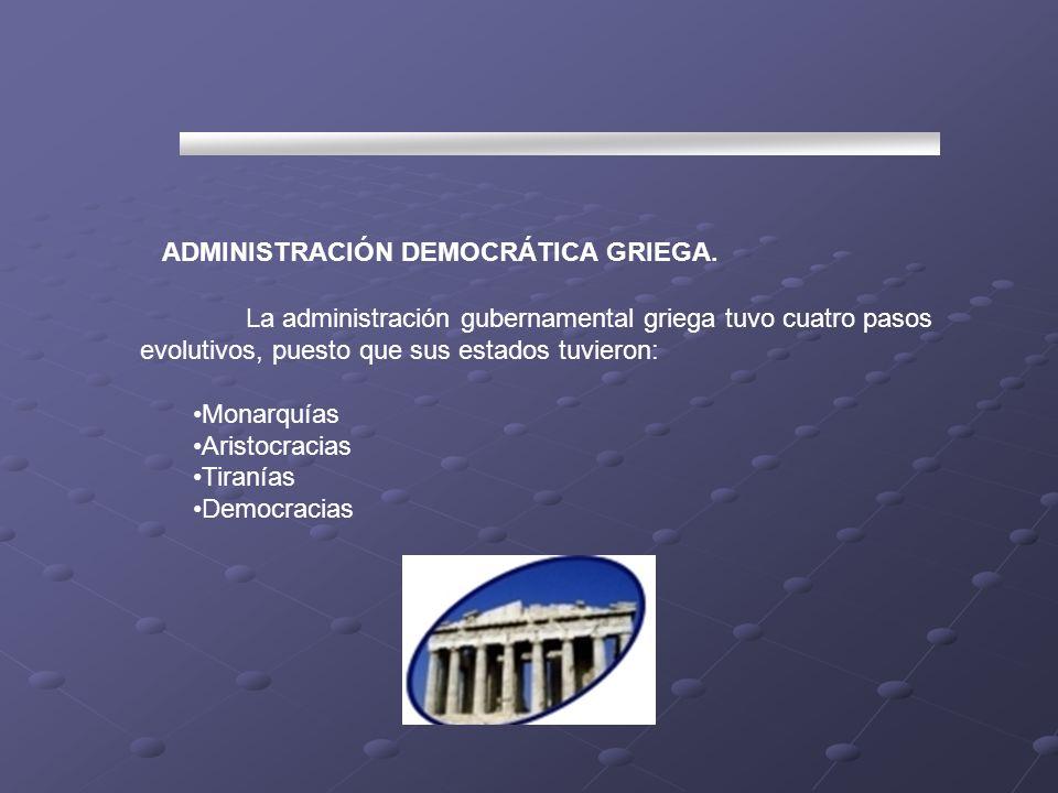 ADMINISTRACIÓN DEMOCRÁTICA GRIEGA. La administración gubernamental griega tuvo cuatro pasos evolutivos, puesto que sus estados tuvieron: Monarquías Ar