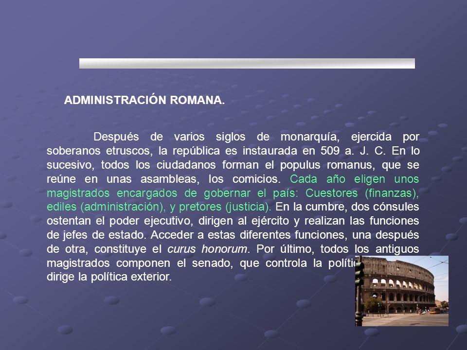 ADMINISTRACIÓN ROMANA. Después de varios siglos de monarquía, ejercida por soberanos etruscos, la república es instaurada en 509 a. J. C. En lo sucesi