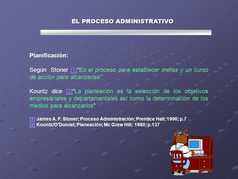 EL PROCESO ADMINISTRATIVO Planificación: Según Stoner [1]Es el proceso para establecer metas y un curso de acción para alcanzarlas[1] Kountz dice [2]L