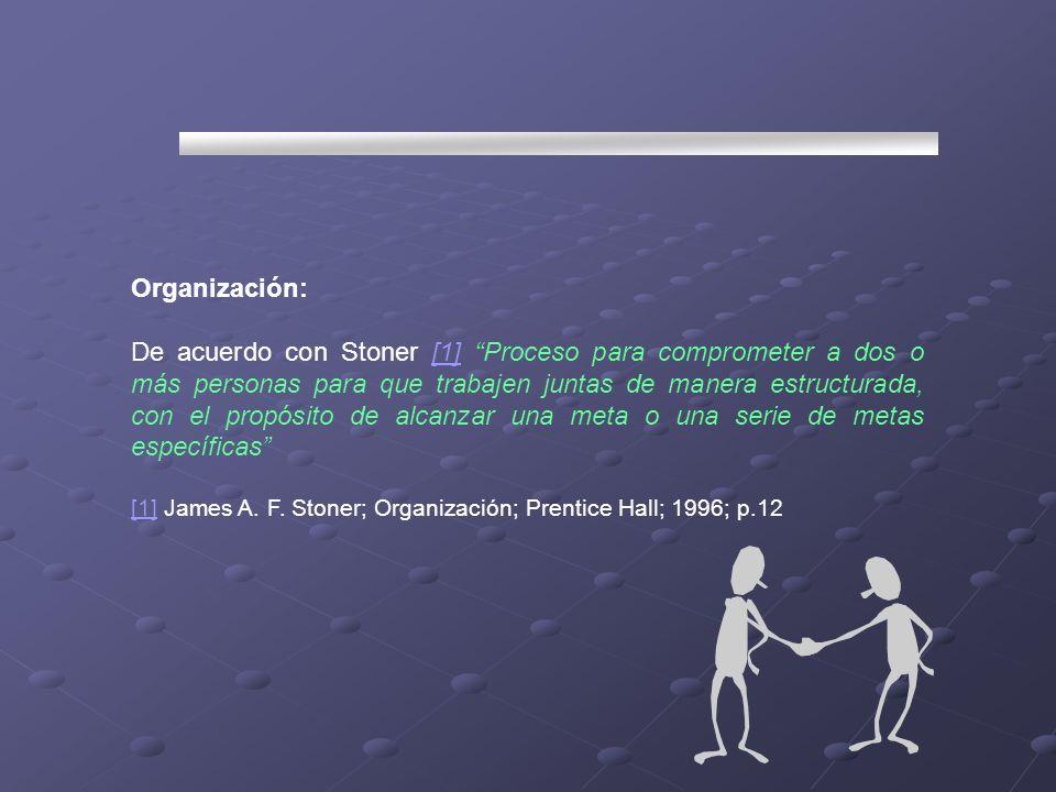 Organización: De acuerdo con Stoner [1] Proceso para comprometer a dos o más personas para que trabajen juntas de manera estructurada, con el propósit