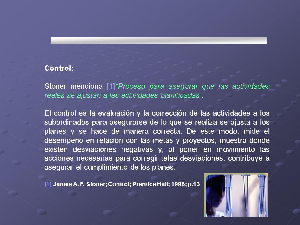 Control: Stoner menciona [1]Proceso para asegurar que las actividades reales se ajustan a las actividades planificadas.[1] El control es la evaluación