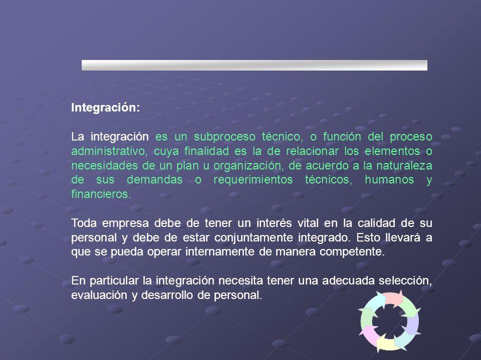 Integración: La integración es un subproceso técnico, o función del proceso administrativo, cuya finalidad es la de relacionar los elementos o necesid