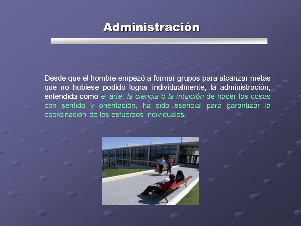 Administración Desde que el hombre empezó a formar grupos para alcanzar metas que no hubiese podido lograr individualmente, la administración, entendi