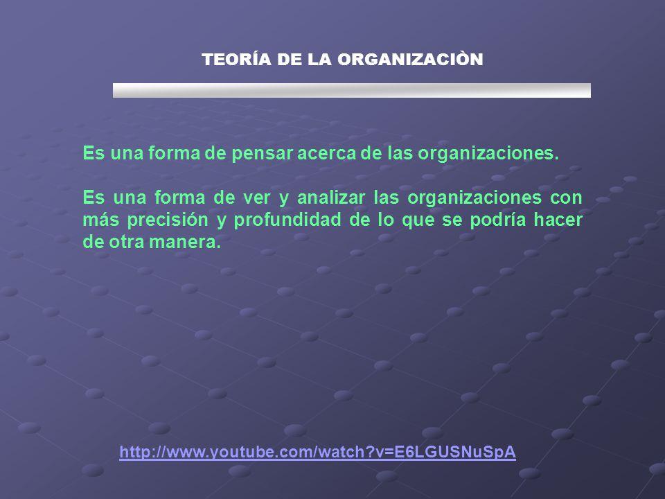 TEORÍA DE LA ORGANIZACIÒN Es una forma de pensar acerca de las organizaciones. Es una forma de ver y analizar las organizaciones con más precisión y p