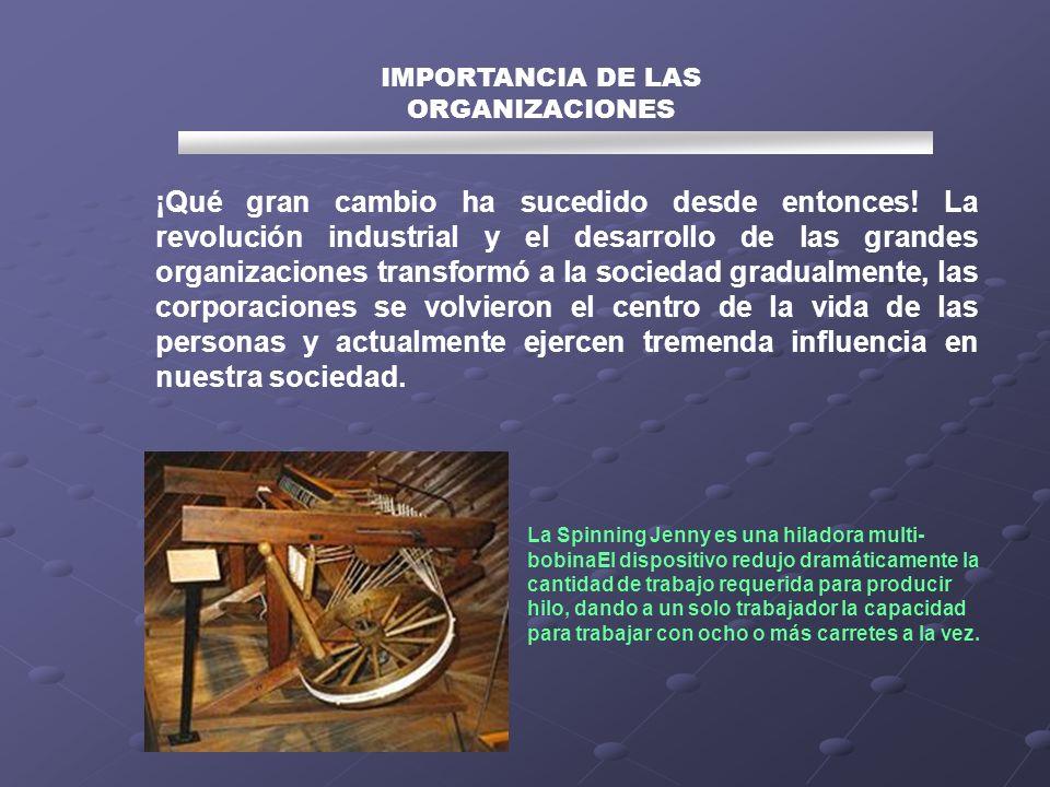 IMPORTANCIA DE LAS ORGANIZACIONES ¡Qué gran cambio ha sucedido desde entonces! La revolución industrial y el desarrollo de las grandes organizaciones