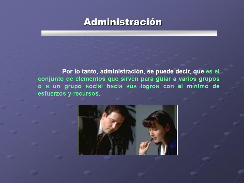 Por lo tanto, administración, se puede decir, que es el conjunto de elementos que sirven para guiar a varios grupos o a un grupo social hacia sus logr