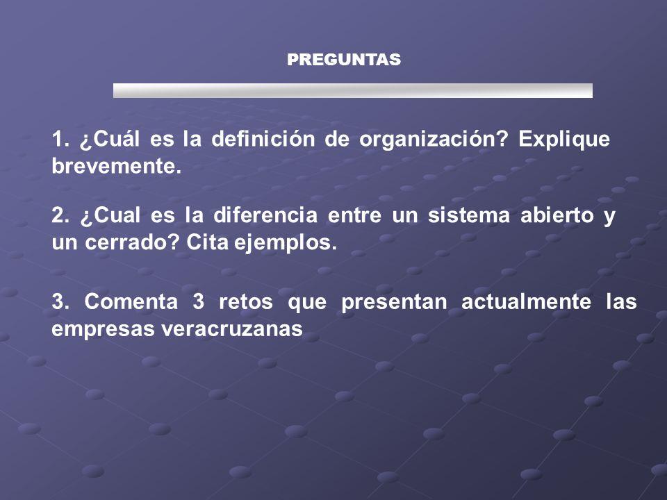 PREGUNTAS 1. ¿Cuál es la definición de organización? Explique brevemente. 2. ¿Cual es la diferencia entre un sistema abierto y un cerrado? Cita ejempl