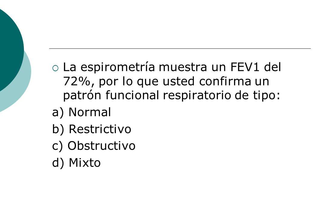 La espirometría muestra un FEV1 del 72%, por lo que usted confirma un patrón funcional respiratorio de tipo: a) Normal b) Restrictivo c) Obstructivo d