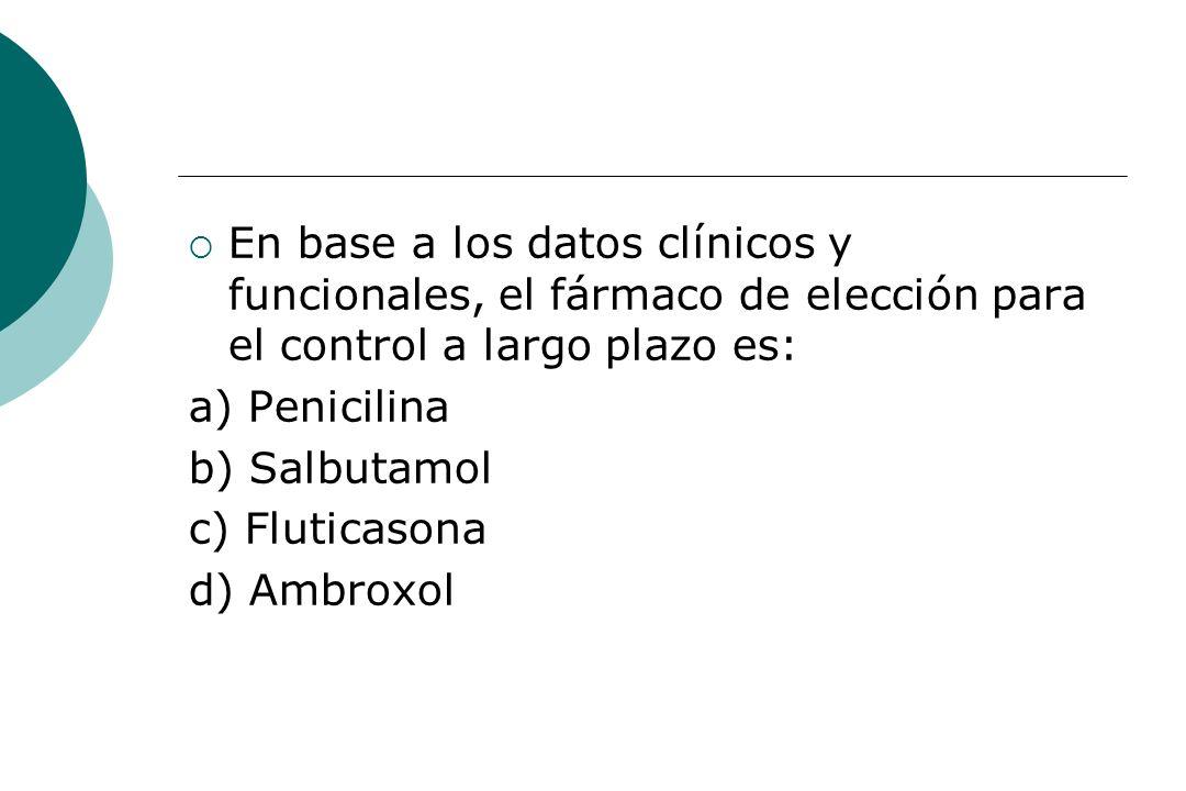 En base a los datos clínicos y funcionales, el fármaco de elección para el control a largo plazo es: a) Penicilina b) Salbutamol c) Fluticasona d) Amb