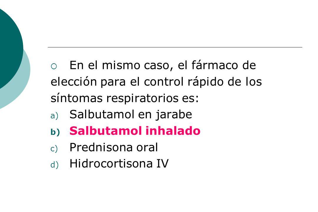 En el mismo caso, el fármaco de elección para el control rápido de los síntomas respiratorios es: a) Salbutamol en jarabe b) Salbutamol inhalado c) Pr