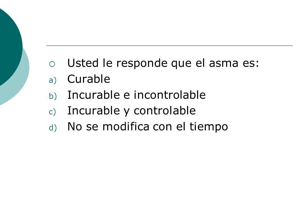 Usted le responde que el asma es: a) Curable b) Incurable e incontrolable c) Incurable y controlable d) No se modifica con el tiempo