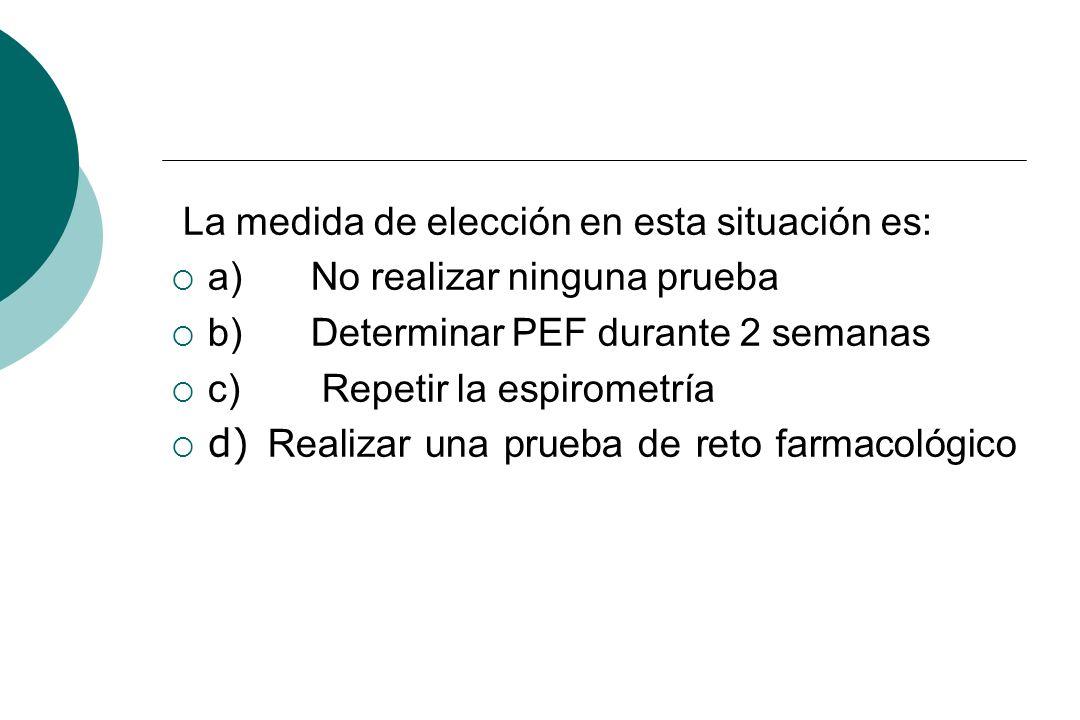 La medida de elección en esta situación es: a) No realizar ninguna prueba b) Determinar PEF durante 2 semanas c) Repetir la espirometría d) Realizar u