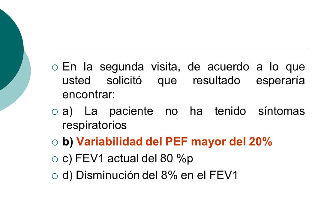 En la segunda visita, de acuerdo a lo que usted solicitó que resultado esperaría encontrar: a) La paciente no ha tenido síntomas respiratorios b) Vari