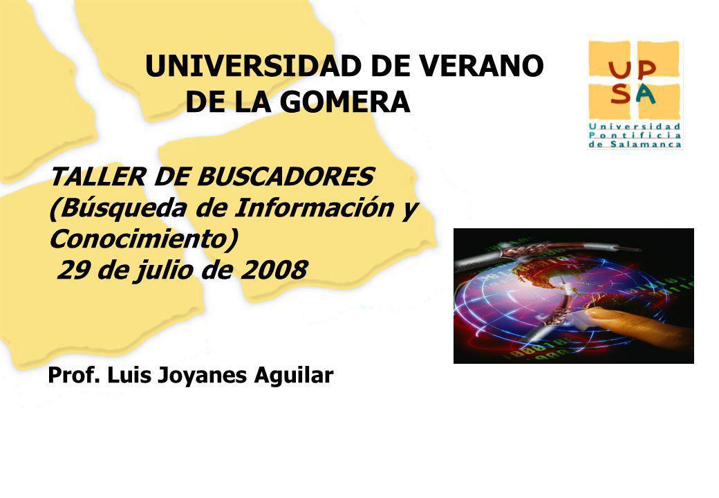 UNIVERSIDAD DE VERANO DE LA GOMERA Prof. Luis Joyanes Aguilar 1 TALLER DE BUSCADORES (Búsqueda de Información y Conocimiento) 29 de julio de 2008
