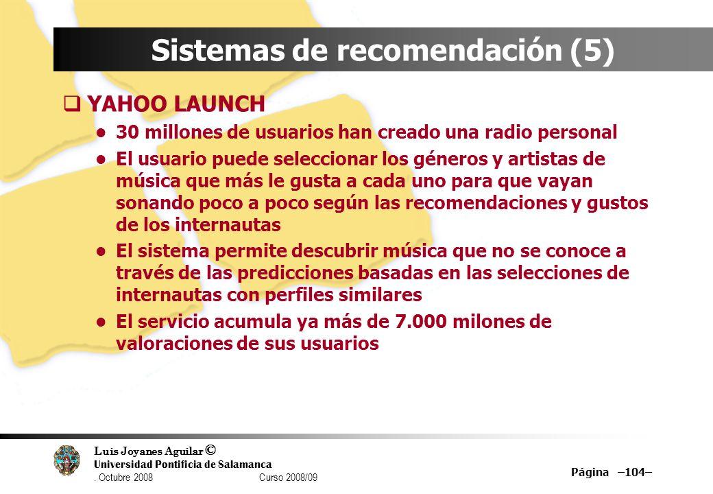 Luis Joyanes Aguilar © Universidad Pontificia de Salamanca. Octubre 2008 Curso 2008/09 Página –104– Sistemas de recomendación (5) YAHOO LAUNCH 30 mill
