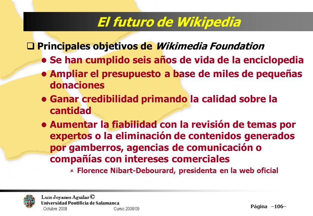 Luis Joyanes Aguilar © Universidad Pontificia de Salamanca. Octubre 2008 Curso 2008/09 Página –106– El futuro de Wikipedia Principales objetivos de Wi