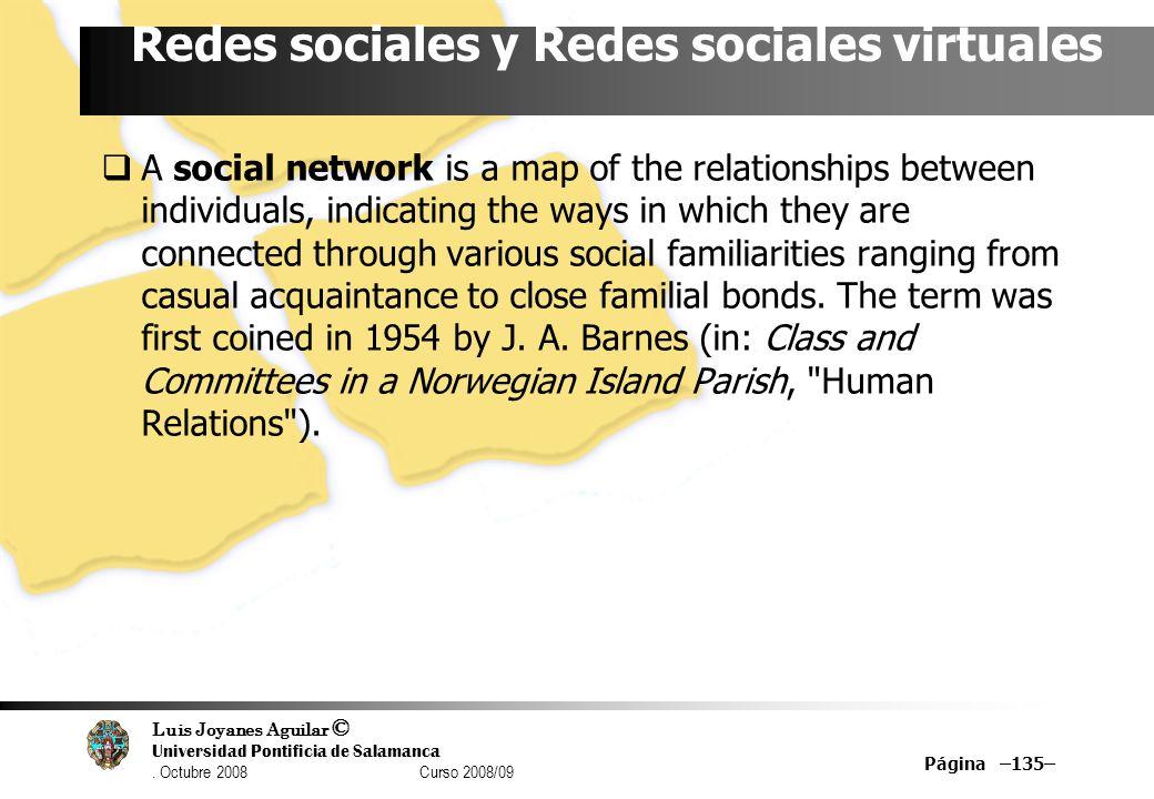 Luis Joyanes Aguilar © Universidad Pontificia de Salamanca. Octubre 2008 Curso 2008/09 Página –135– Redes sociales y Redes sociales virtuales A social