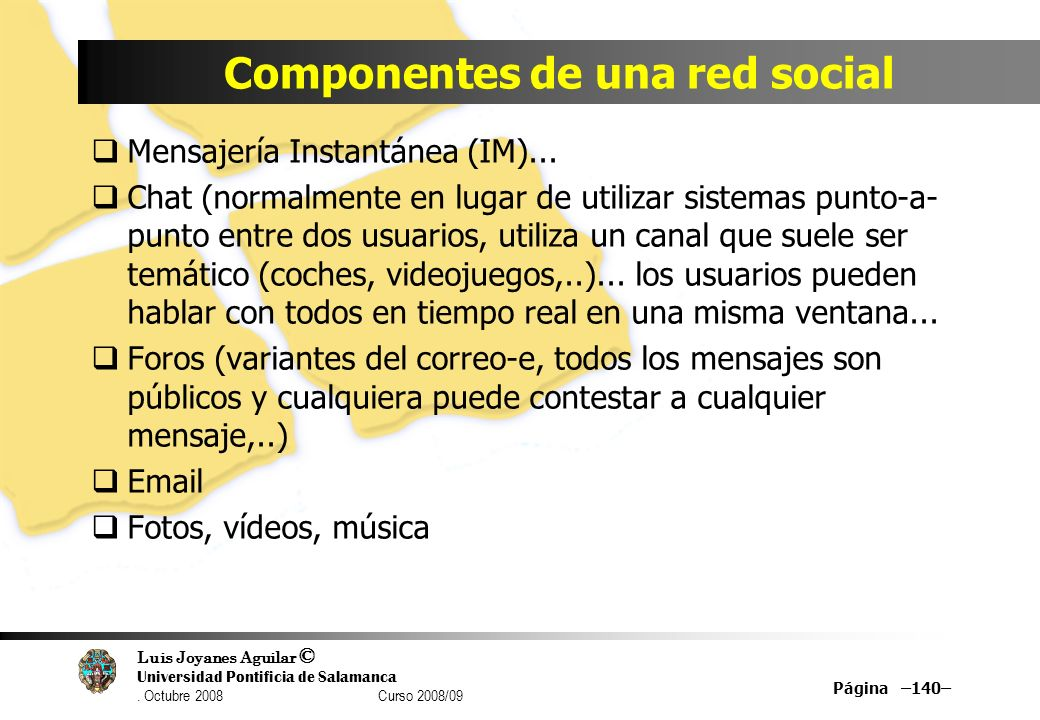 Luis Joyanes Aguilar © Universidad Pontificia de Salamanca. Octubre 2008 Curso 2008/09 Componentes de una red social Mensajería Instantánea (IM)... Ch