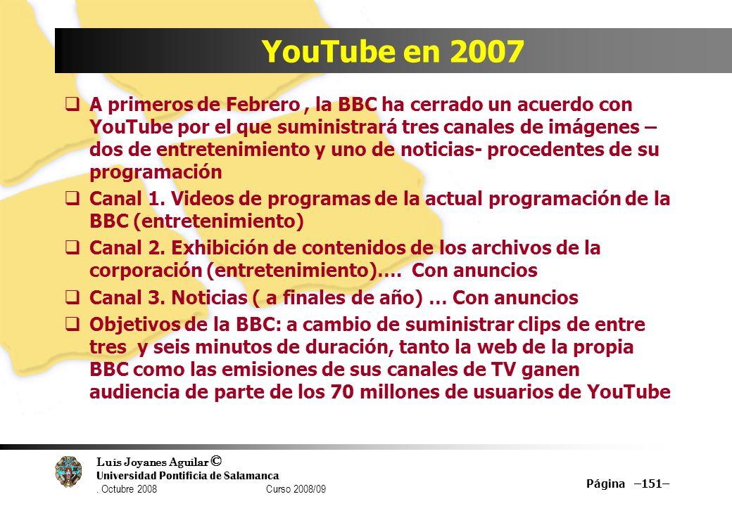 Luis Joyanes Aguilar © Universidad Pontificia de Salamanca. Octubre 2008 Curso 2008/09 Página –151– YouTube en 2007 A primeros de Febrero, la BBC ha c