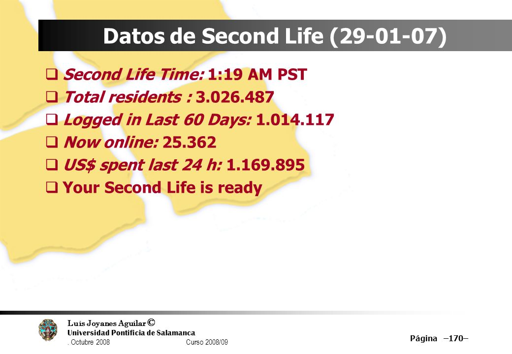 Luis Joyanes Aguilar © Universidad Pontificia de Salamanca. Octubre 2008 Curso 2008/09 Página –170– Datos de Second Life (29-01-07) Second Life Time: