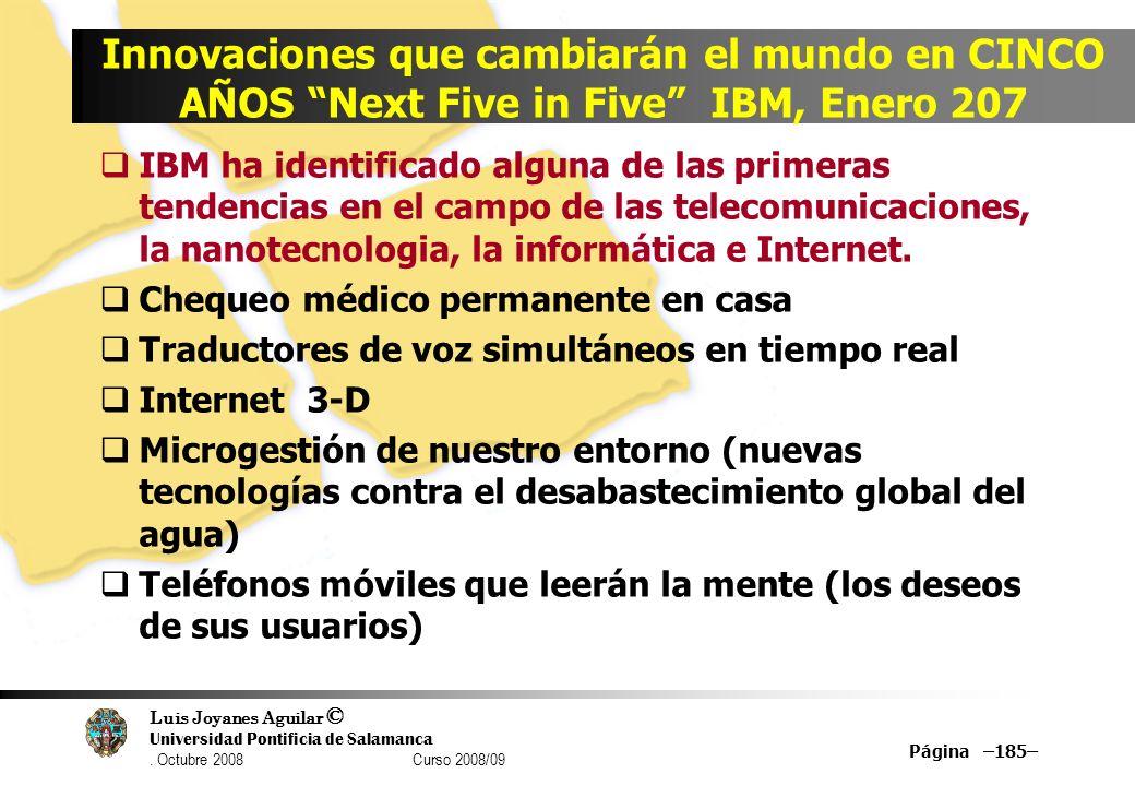 Luis Joyanes Aguilar © Universidad Pontificia de Salamanca. Octubre 2008 Curso 2008/09 Página –185– Innovaciones que cambiarán el mundo en CINCO AÑOS