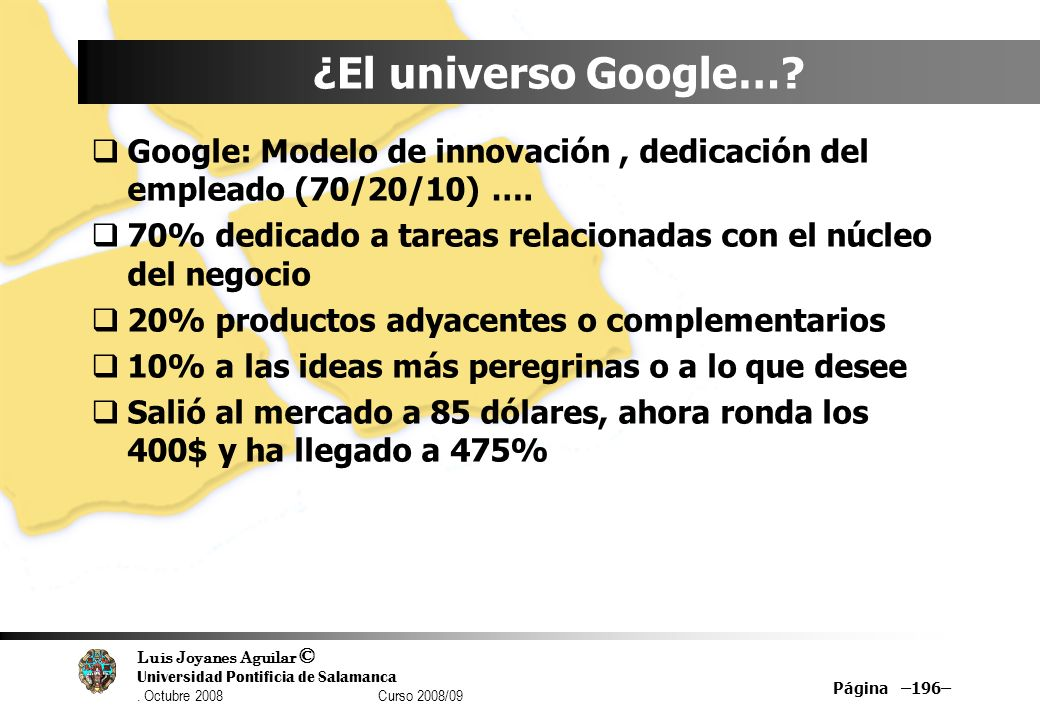 Luis Joyanes Aguilar © Universidad Pontificia de Salamanca. Octubre 2008 Curso 2008/09 Página –196– ¿El universo Google…? Google: Modelo de innovación