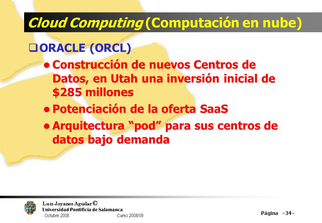 Luis Joyanes Aguilar © Universidad Pontificia de Salamanca. Octubre 2008 Curso 2008/09 Cloud Computing (Computación en nube) ORACLE (ORCL) Construcció