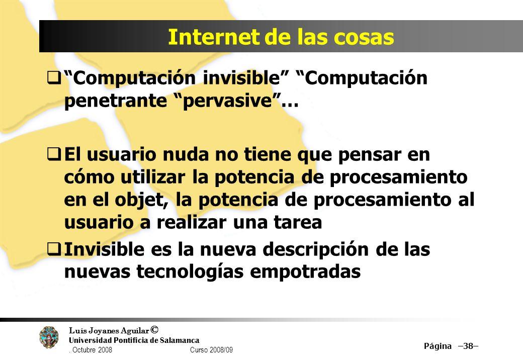 Luis Joyanes Aguilar © Universidad Pontificia de Salamanca. Octubre 2008 Curso 2008/09 Internet de las cosas Computación invisible Computación penetra