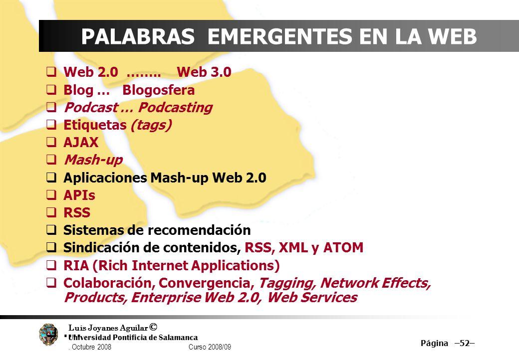 Luis Joyanes Aguilar © Universidad Pontificia de Salamanca. Octubre 2008 Curso 2008/09 Página –52– PALABRAS EMERGENTES EN LA WEB Web 2.0 …….. Web 3.0