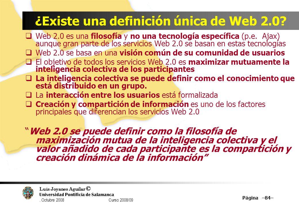 Luis Joyanes Aguilar © Universidad Pontificia de Salamanca. Octubre 2008 Curso 2008/09 Página –84– ¿Existe una definición única de Web 2.0? Web 2.0 es