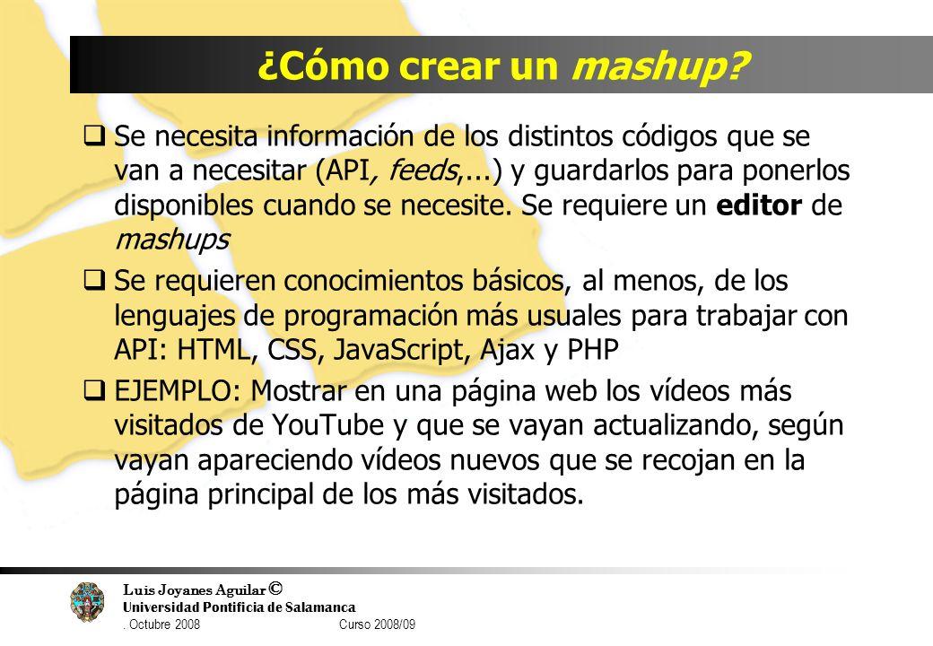 Luis Joyanes Aguilar © Universidad Pontificia de Salamanca. Octubre 2008 Curso 2008/09 ¿Cómo crear un mashup? Se necesita información de los distintos