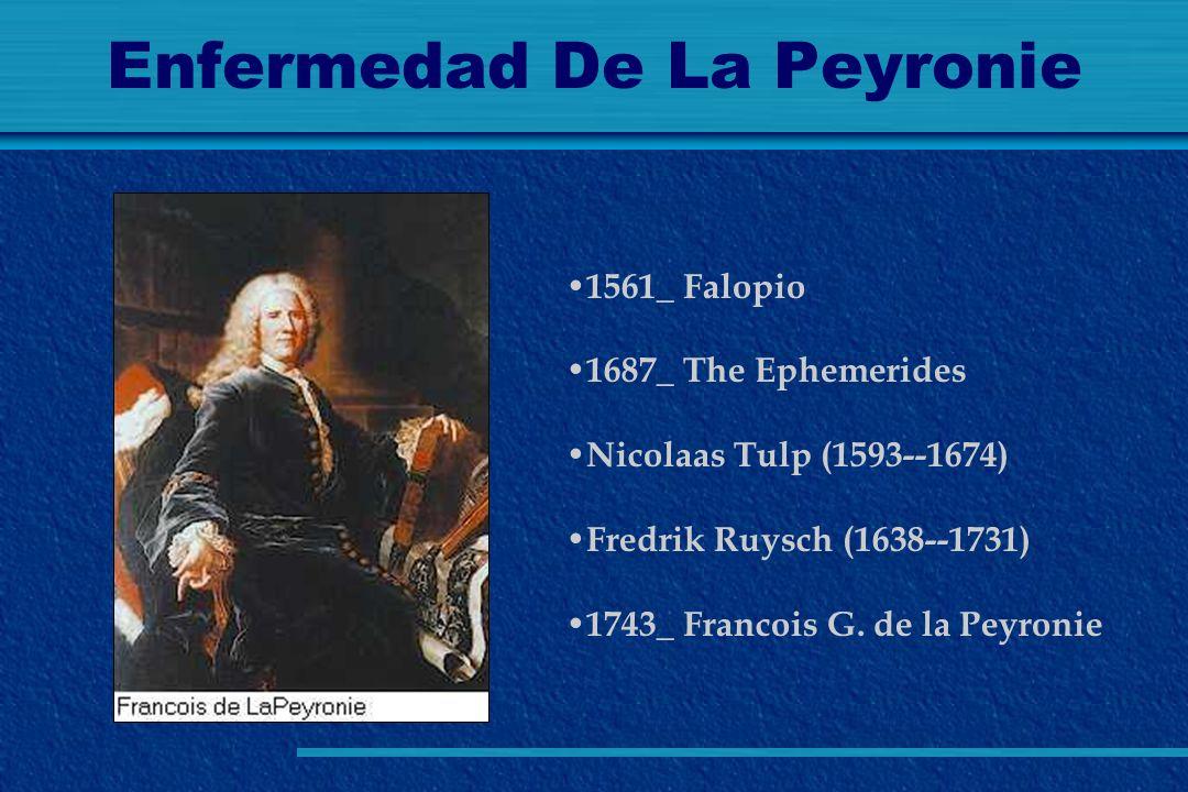 Enfermedad De La Peyronie 1561_ Falopio 1687_ The Ephemerides Nicolaas Tulp (1593--1674) Fredrik Ruysch (1638--1731) 1743_ Francois G. de la Peyronie