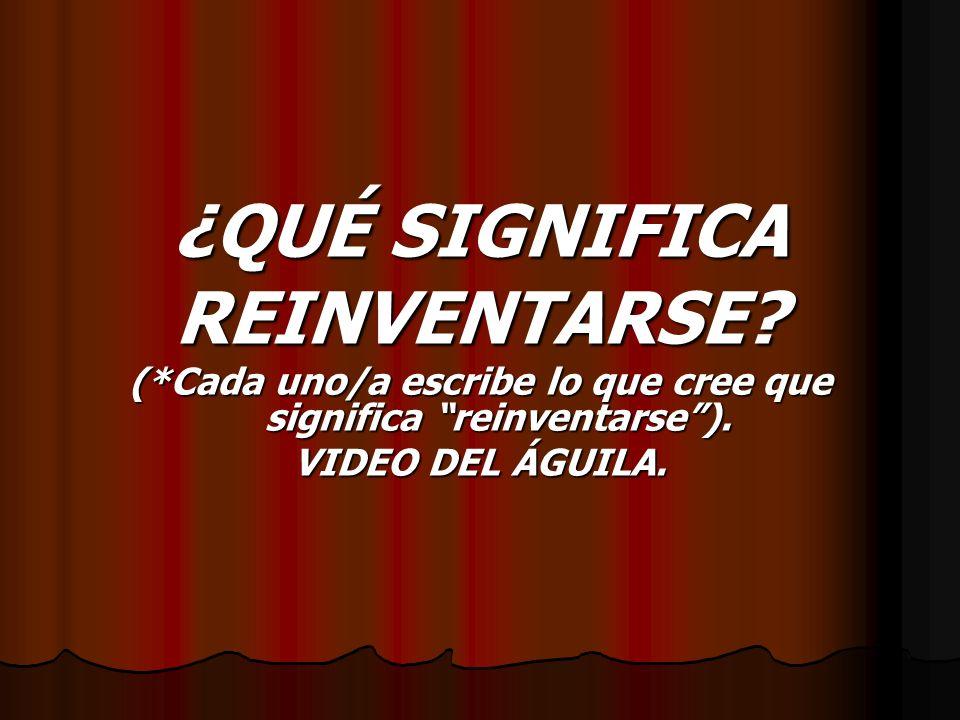 ¿QUÉ SIGNIFICA REINVENTARSE? (*Cada uno/a escribe lo que cree que significa reinventarse). VIDEO DEL ÁGUILA.