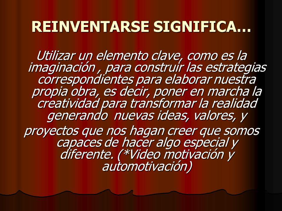 REINVENTARSE SIGNIFICA… Utilizar un elemento clave, como es la imaginación, para construir las estrategias correspondientes para elaborar nuestra prop